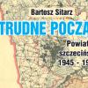 """Bartosz Sitarz """"Trudne początki. Powiat szczeciński 1945-1950"""""""